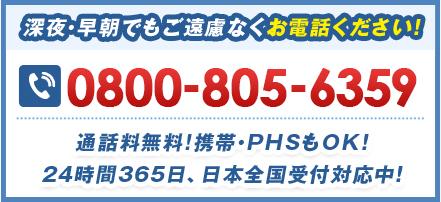 深夜・早朝でもご遠慮なくお電話ください! 0800-805-6359 通話料無料!携帯・PHSもOK!24時間365⽇、日本全国受付対応中!